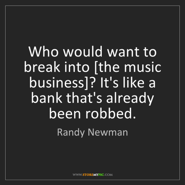 Randy Newman: Who would want to break into [the music business]? It's...