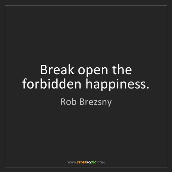 Rob Brezsny: Break open the forbidden happiness.
