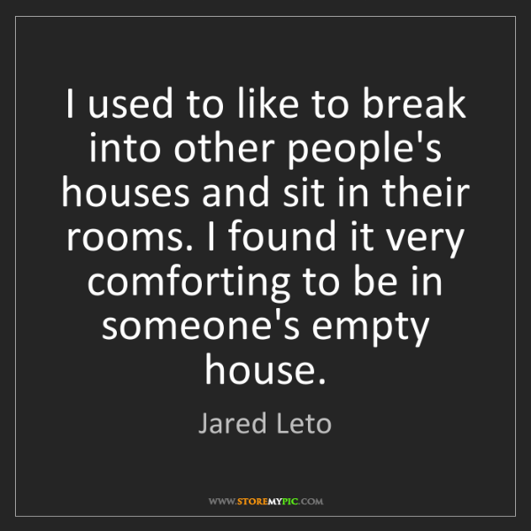 Jared Leto: I used to like to break into other people's houses and...