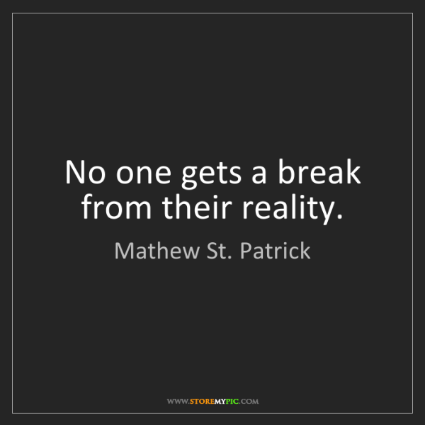 Mathew St. Patrick: No one gets a break from their reality.