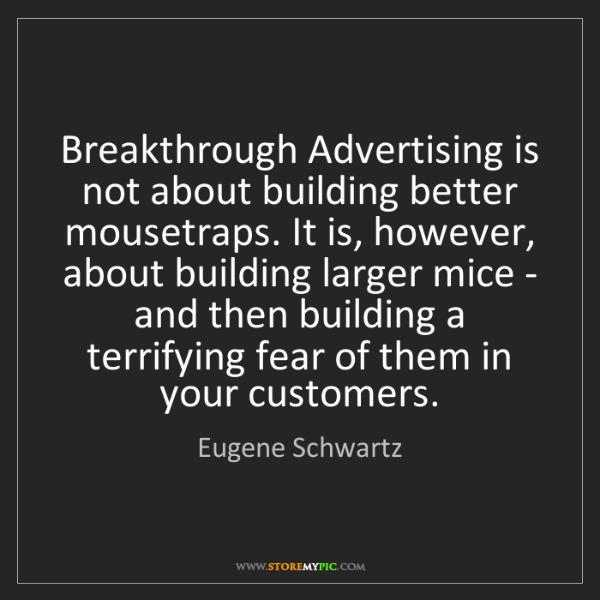 Eugene Schwartz: Breakthrough Advertising is not about building better...