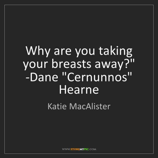 Katie MacAlister: 'Why are you taking your breasts away?' -Dane. 'Cernunnos'...