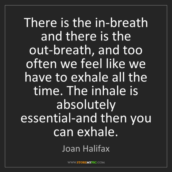 Joan Halifax: There is the in-breath and there is the out-breath, and...