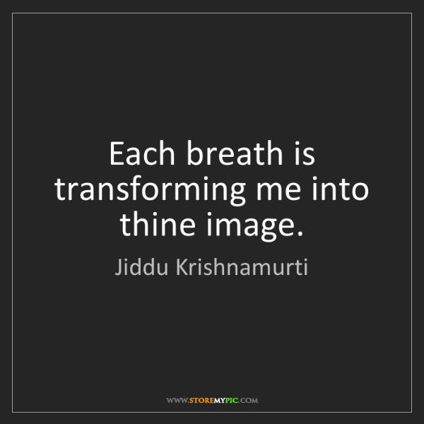 Jiddu Krishnamurti: Each breath is transforming me into thine image.