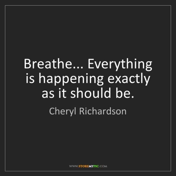 Cheryl Richardson: Breathe... Everything is happening exactly as it should...