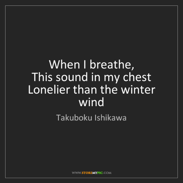 Takuboku Ishikawa: When I breathe,  This sound in my chest  Lonelier than...