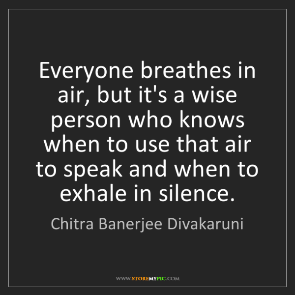 Chitra Banerjee Divakaruni: Everyone breathes in air, but it's a wise person who...