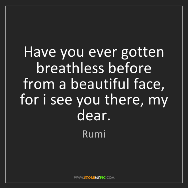 Rumi: Have you ever gotten breathless before from a beautiful...