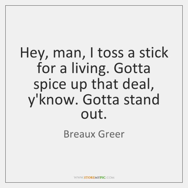 Hey, man, I toss a stick for a living. Gotta spice up ...