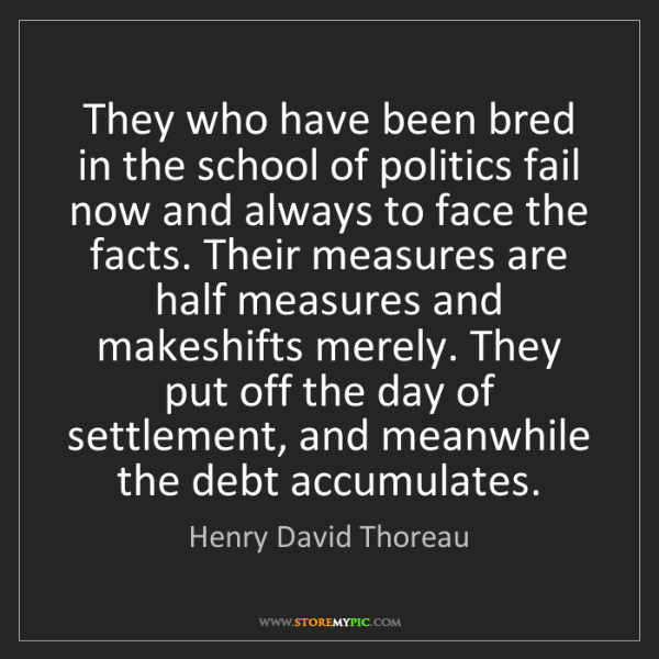 Henry David Thoreau: They who have been bred in the school of politics fail...