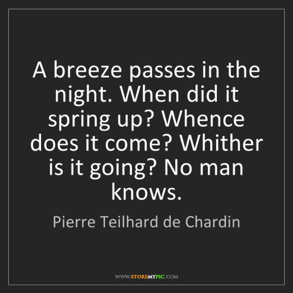 Pierre Teilhard de Chardin: A breeze passes in the night. When did it spring up?...