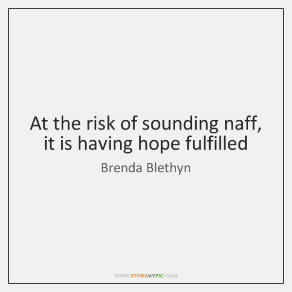 At the risk of sounding naff, it is having hope fulfilled
