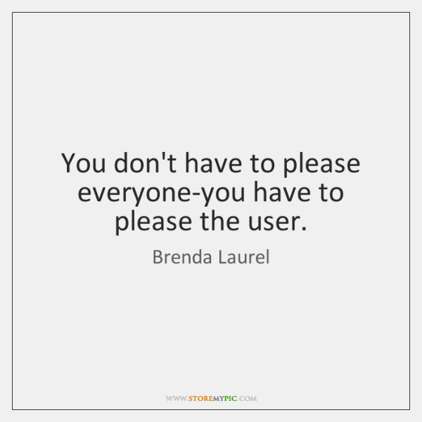 You don't have to please everyone-you have to please the user.