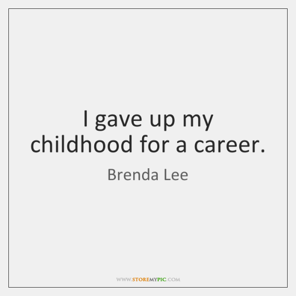 I gave up my childhood for a career.
