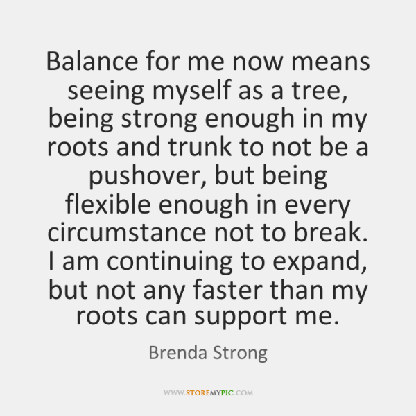 Balance for me now means seeing myself as a tree, being strong ...