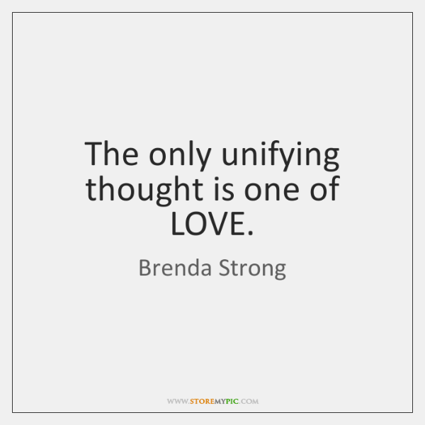 The only unifying thought is one of LOVE.