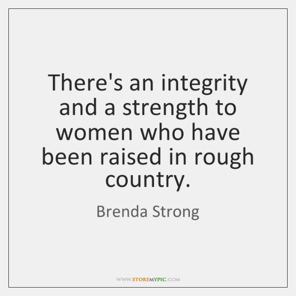 There's an integrity and a strength to women who have been raised ...