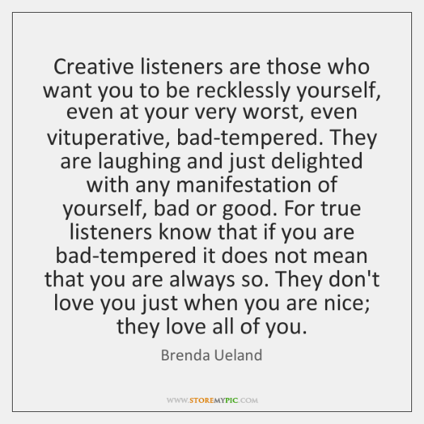 Creative listeners are those who want you to be recklessly yourself, even ...