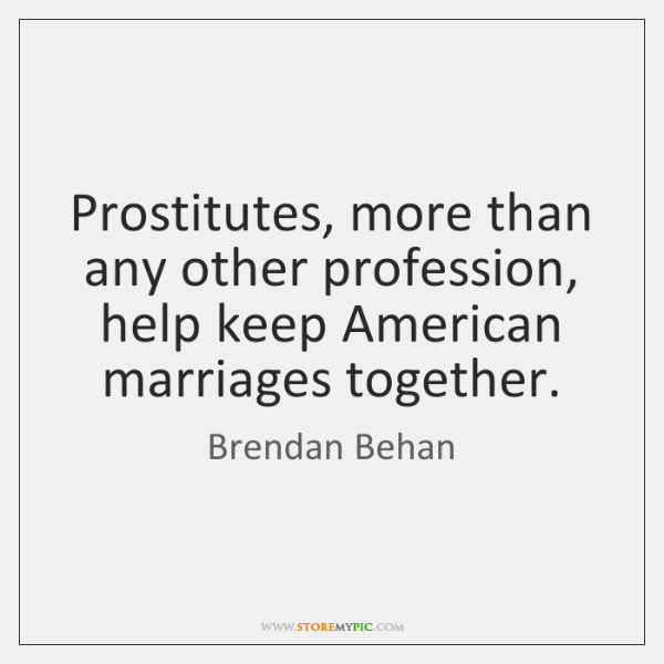 Prostitutes, more than any other profession, help keep American marriages together.
