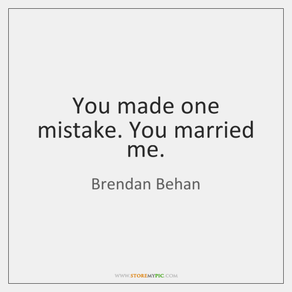 You made one mistake. You married me.