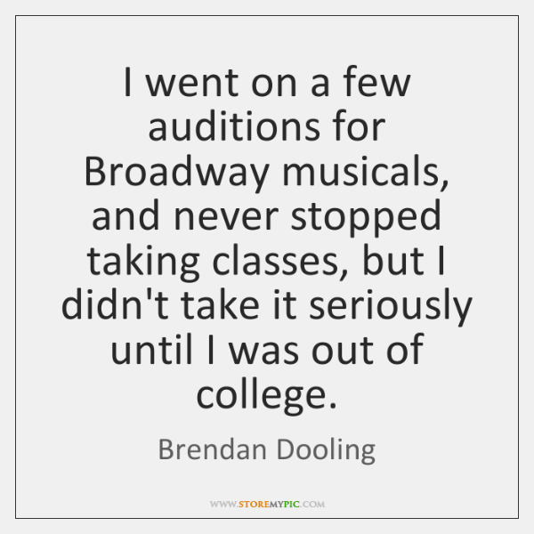 I went on a few auditions for Broadway musicals, and never stopped ...