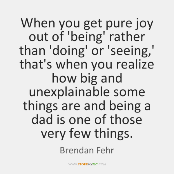 When you get pure joy out of 'being' rather than 'doing' or ...