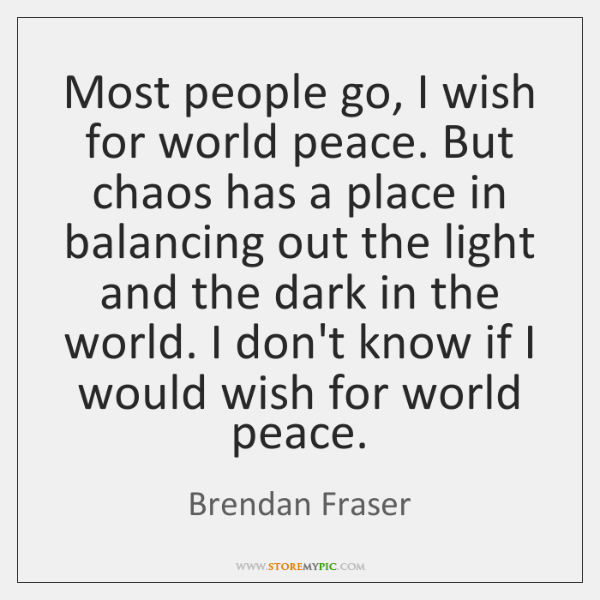 Most people go, I wish for world peace. But chaos has a ...