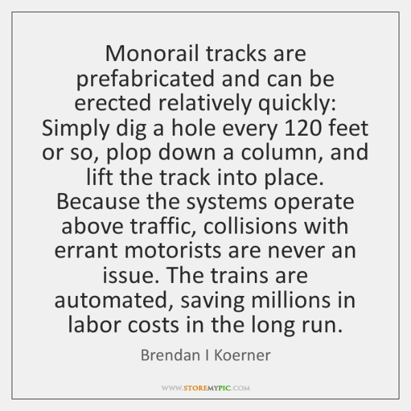 Monorail tracks are prefabricated and can be erected relatively quickly: Simply dig ...