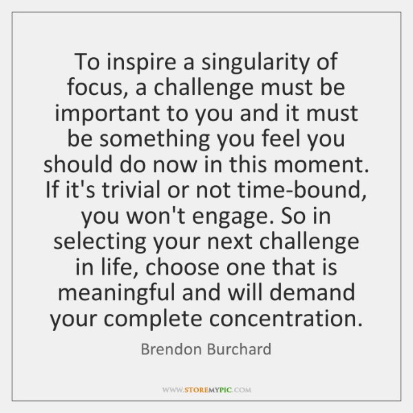 To inspire a singularity of focus, a challenge must be important to ...