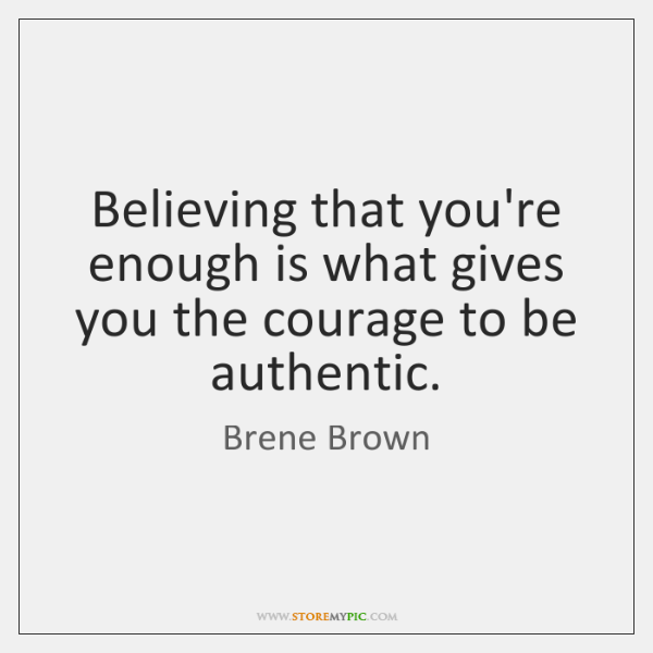 Believing that you're enough is what gives you the courage to be ...