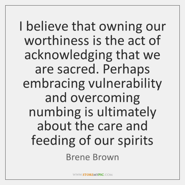 I believe that owning our worthiness is the act of acknowledging that ...