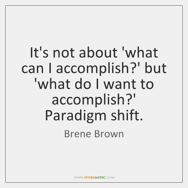 It's not about 'what can I accomplish?' but 'what do I ...