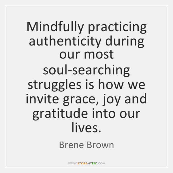 Mindfully practicing authenticity during our most soul-searching struggles is how we invite ...