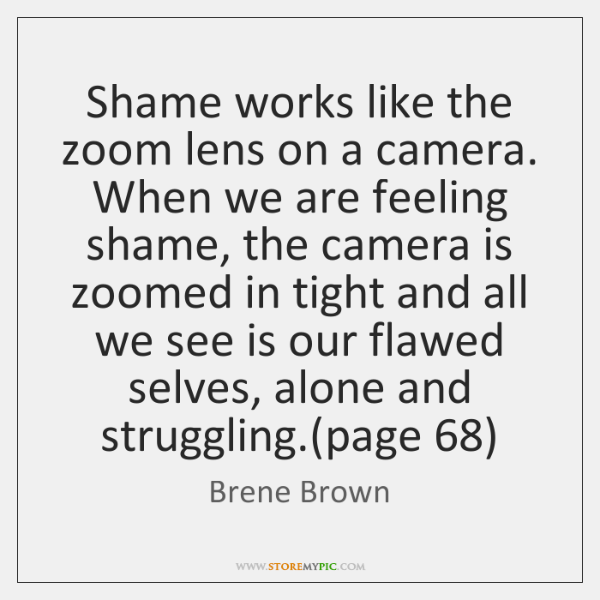 Shame works like the zoom lens on a camera. When we are ...