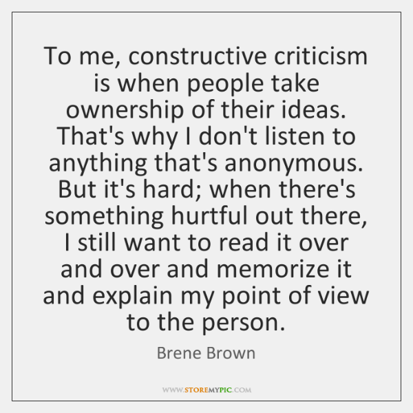 To me, constructive criticism is when people take ownership of their ideas. ...