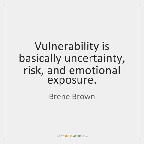 Vulnerability is basically uncertainty, risk, and emotional exposure.