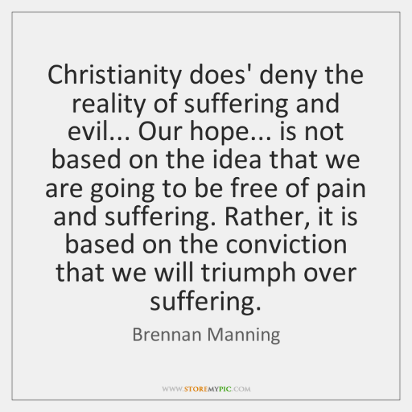 Christianity does' deny the reality of suffering and evil... Our hope... is ...