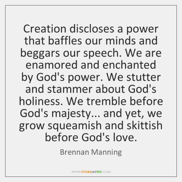 Creation discloses a power that baffles our minds and beggars our speech. ...