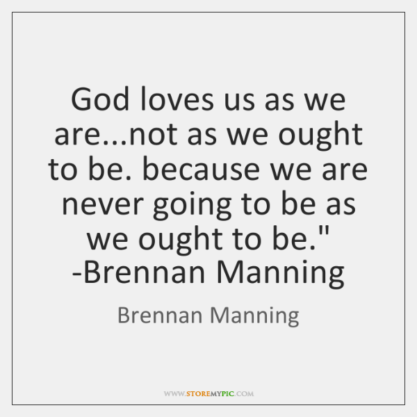 God loves us as we are... not as we ought to be. ...