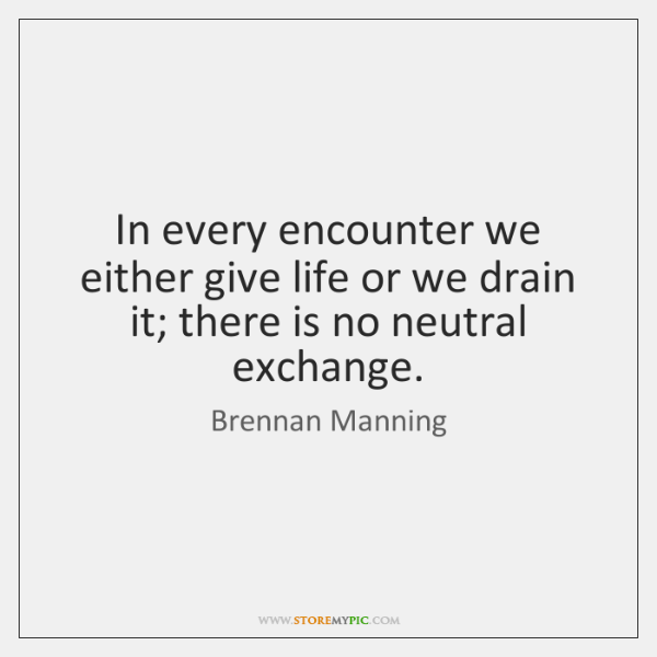 In every encounter we either give life or we drain it; there ...