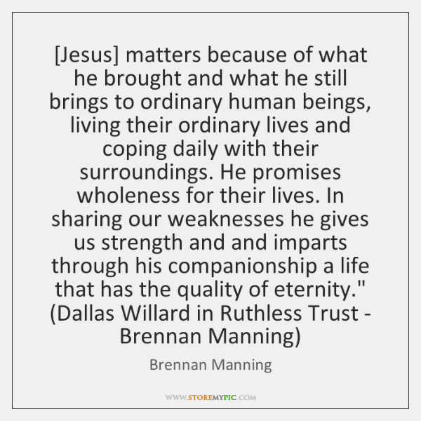 [Jesus] matters because of what he brought and what he still brings ...