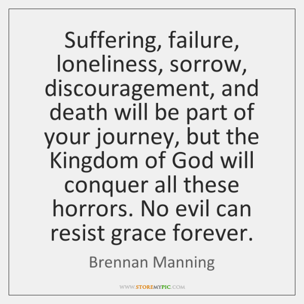 Suffering, failure, loneliness, sorrow, discouragement, and death will be part of your ...