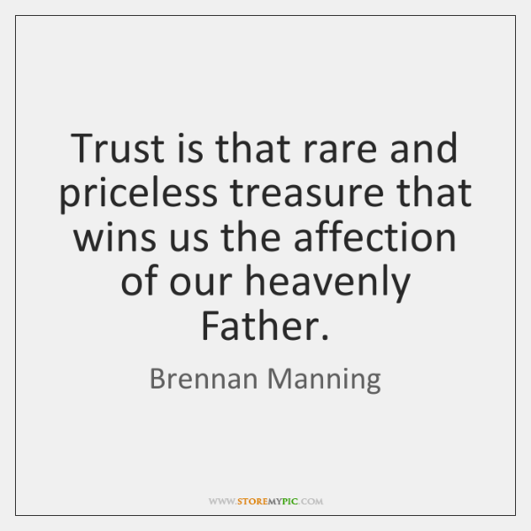 Trust is that rare and priceless treasure that wins us the affection ...