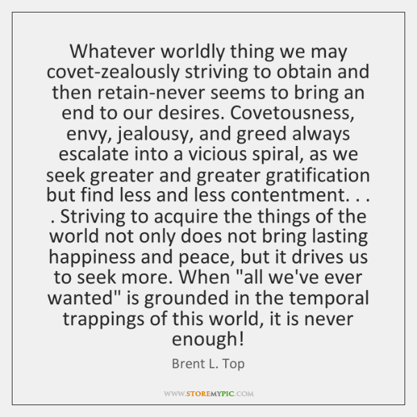 Whatever worldly thing we may covet-zealously striving to obtain and then retain-never ...