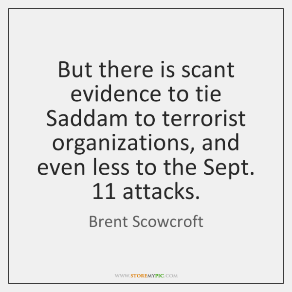But there is scant evidence to tie Saddam to terrorist organizations, and ...