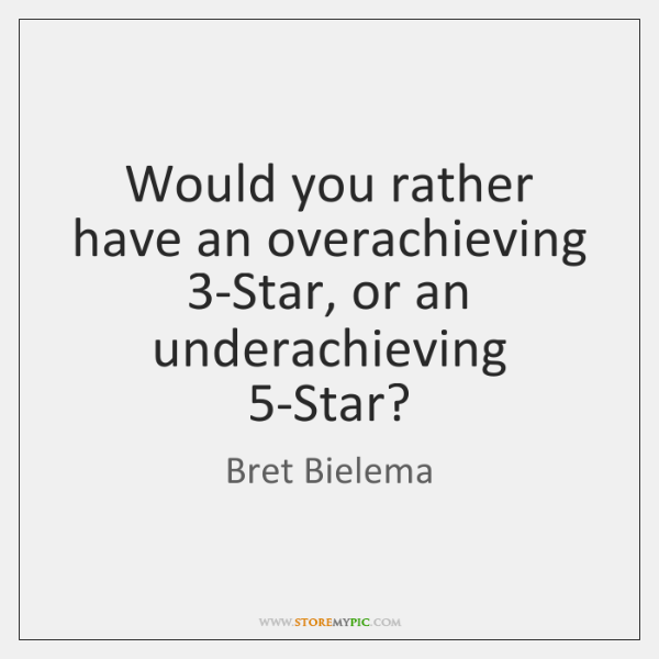 Would you rather have an overachieving 3-Star, or an underachieving 5-Star?