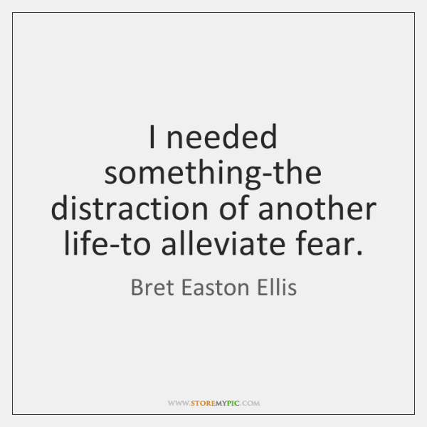 I needed something-the distraction of another life-to alleviate fear.