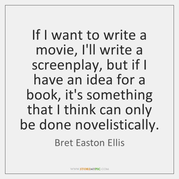 If I want to write a movie, I'll write a screenplay, but ...
