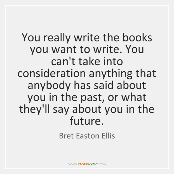You really write the books you want to write. You can't take ...