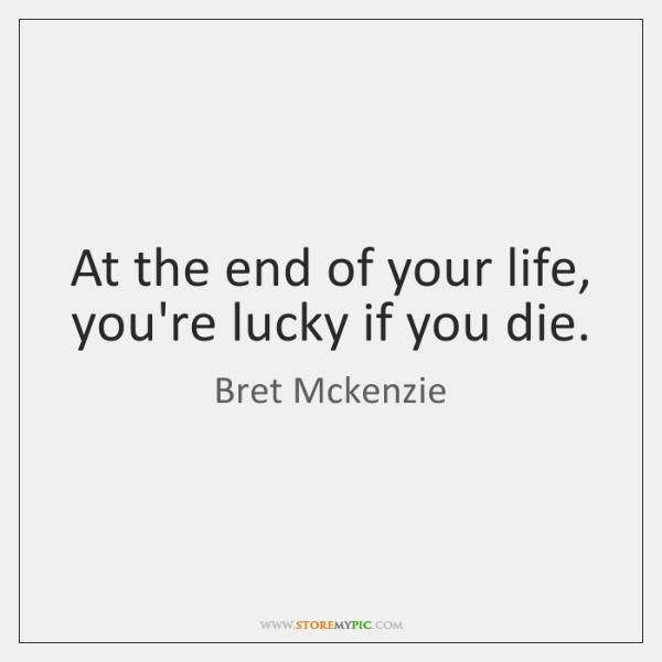 At the end of your life, you're lucky if you die.